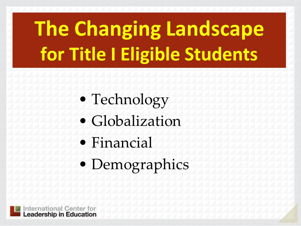 The Changing Landscape for Title I Eligible Students Technology Globalization Financial Demographics