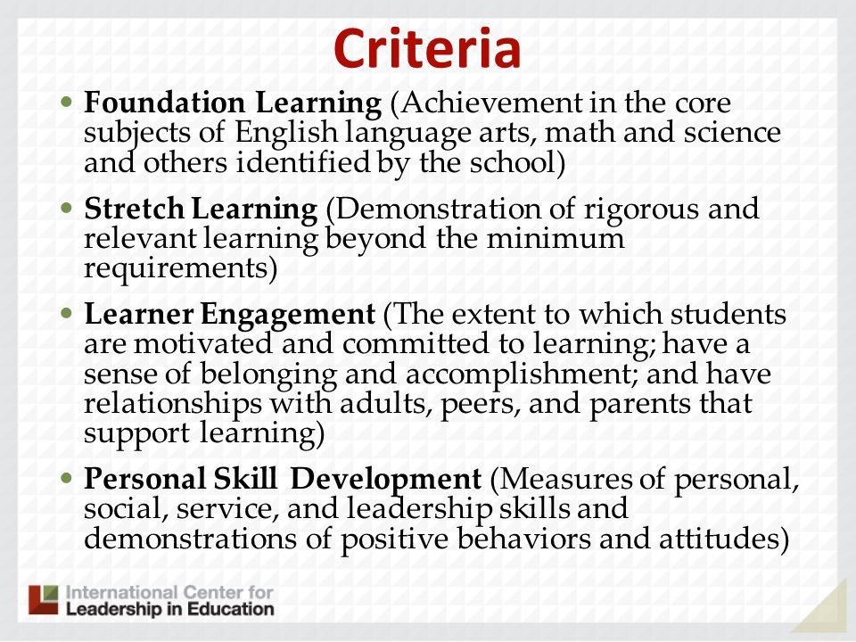 Criteria Foundation Learning (Achievement in the core subjects of English language arts, math and science and others identified by the school) Stretch Learning (Demonstration of rigorous and relevant learning beyond the minimum requirements) Learner Engagement (The extent to which students are motivated and committed to learning; have a sense of belonging and accomplishment; and have relationships with adults, peers, and parents that support learning) Personal Skill Development (Measures of personal, social, service, and leadership skills and demonstrations of positive behaviors and attitudes)