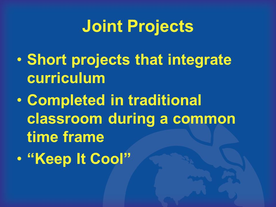 Joint Projects Short projects that integrate curriculum Completed in traditional classroom during a common time frame Keep It Cool