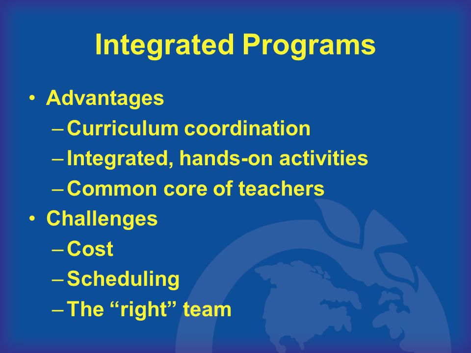Integrated Programs Advantages –Curriculum coordination –Integrated, hands-on activities –Common core of teachers Challenges –Cost –Scheduling –The right team