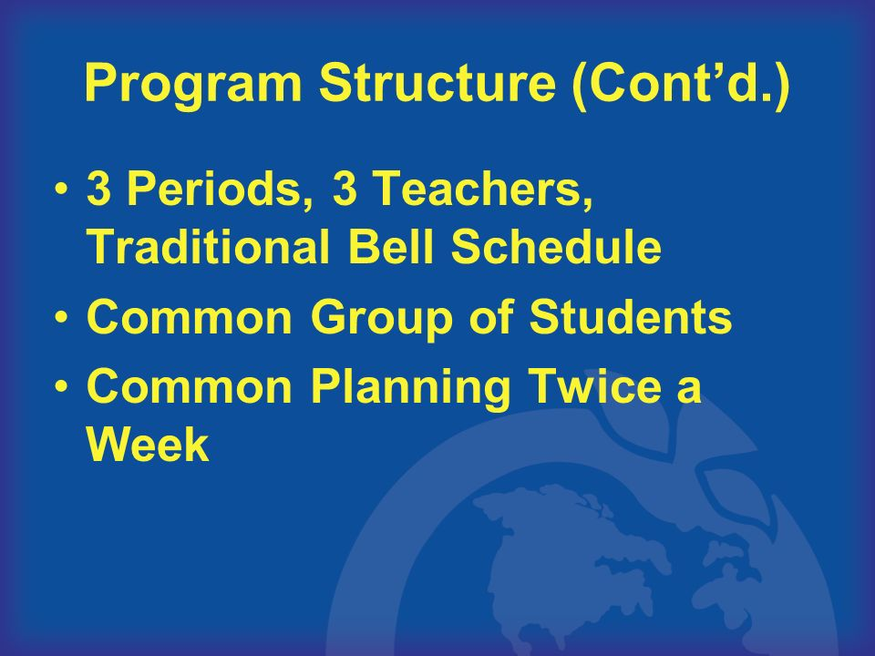 Program Structure (Contd.) 3 Periods, 3 Teachers, Traditional Bell Schedule Common Group of Students Common Planning Twice a Week
