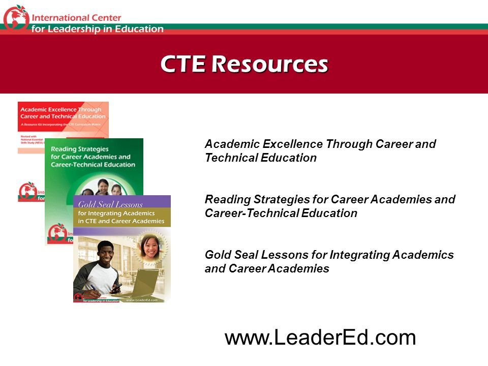 CTE Resources Academic Excellence Through Career and Technical Education Reading Strategies for Career Academies and Career-Technical Education Gold Seal Lessons for Integrating Academics and Career Academies