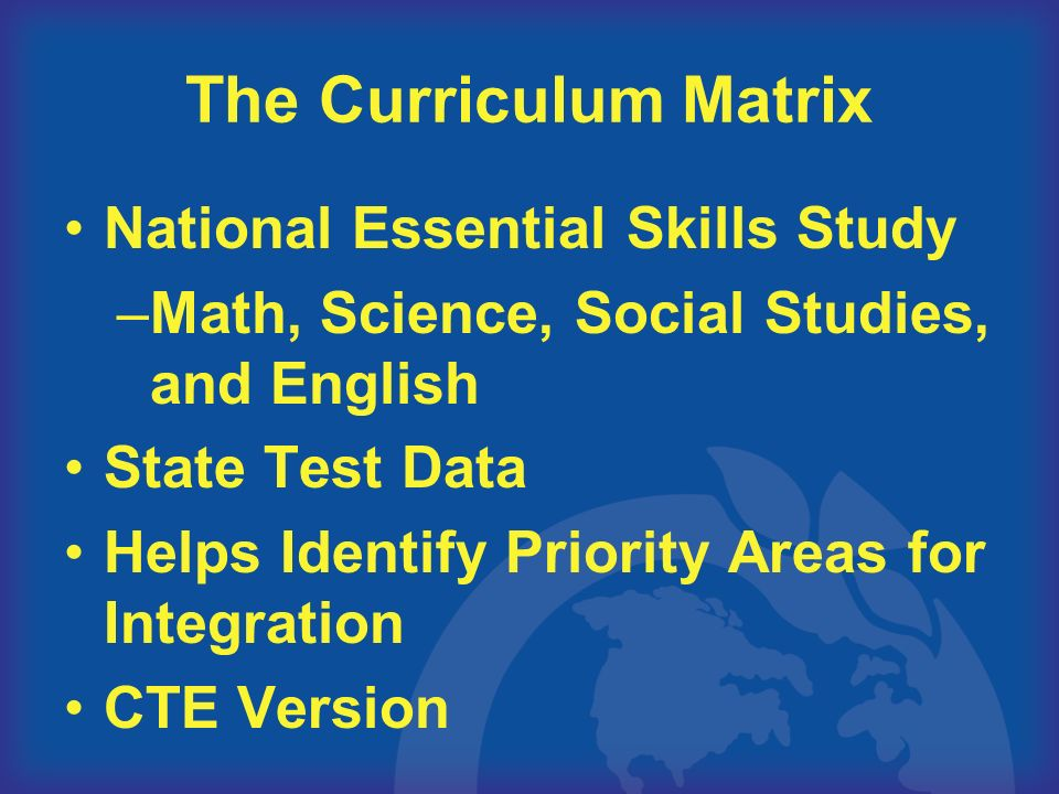 The Curriculum Matrix National Essential Skills Study –Math, Science, Social Studies, and English State Test Data Helps Identify Priority Areas for Integration CTE Version