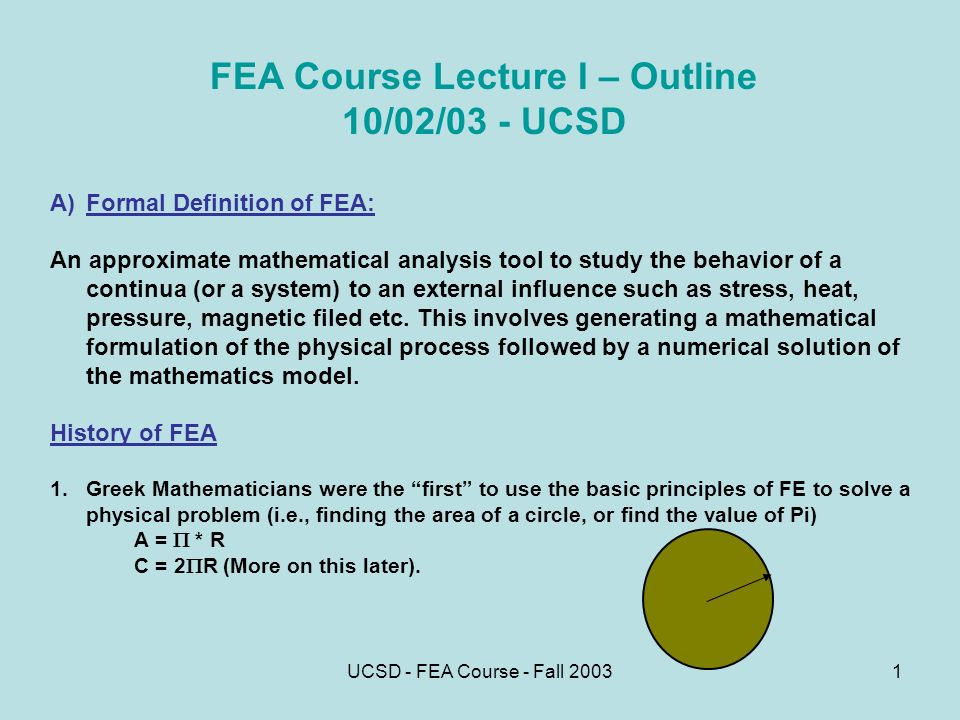UCSD - FEA Course - Fall FEA Course Lecture I – Outline 10/02/03 - UCSD A)Formal Definition of FEA: An approximate mathematical analysis tool to study the behavior of a continua (or a system) to an external influence such as stress, heat, pressure, magnetic filed etc.