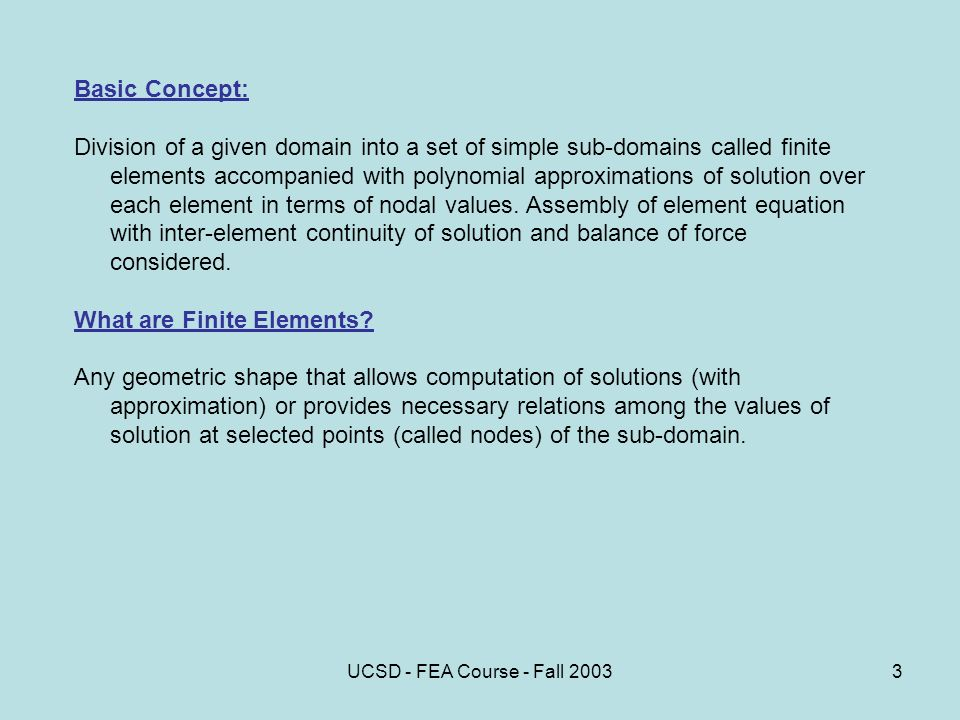 UCSD - FEA Course - Fall Basic Concept: Division of a given domain into a set of simple sub-domains called finite elements accompanied with polynomial approximations of solution over each element in terms of nodal values.