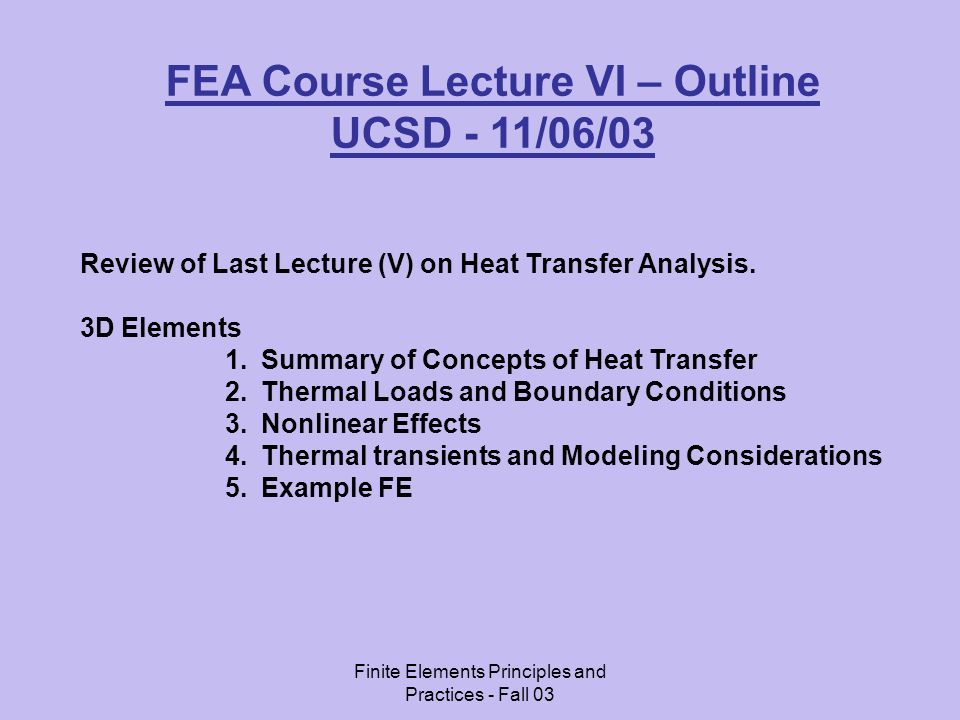 Finite Elements Principles and Practices - Fall 03 FEA Course Lecture VI – Outline UCSD - 11/06/03 Review of Last Lecture (V) on Heat Transfer Analysis.