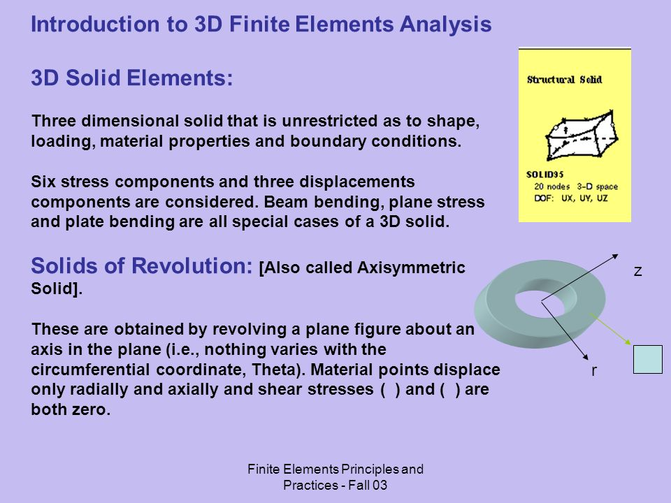 Finite Elements Principles and Practices - Fall 03 Introduction to 3D Finite Elements Analysis 3D Solid Elements: Three dimensional solid that is unrestricted as to shape, loading, material properties and boundary conditions.