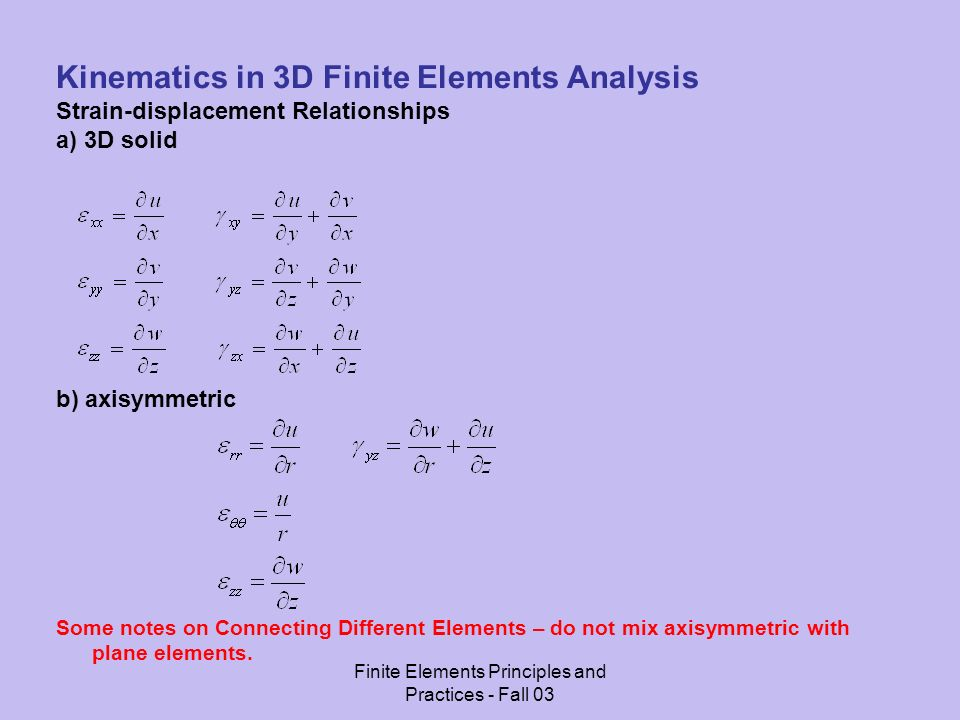 Finite Elements Principles and Practices - Fall 03 Kinematics in 3D Finite Elements Analysis Strain-displacement Relationships a) 3D solid b) axisymmetric Some notes on Connecting Different Elements – do not mix axisymmetric with plane elements.