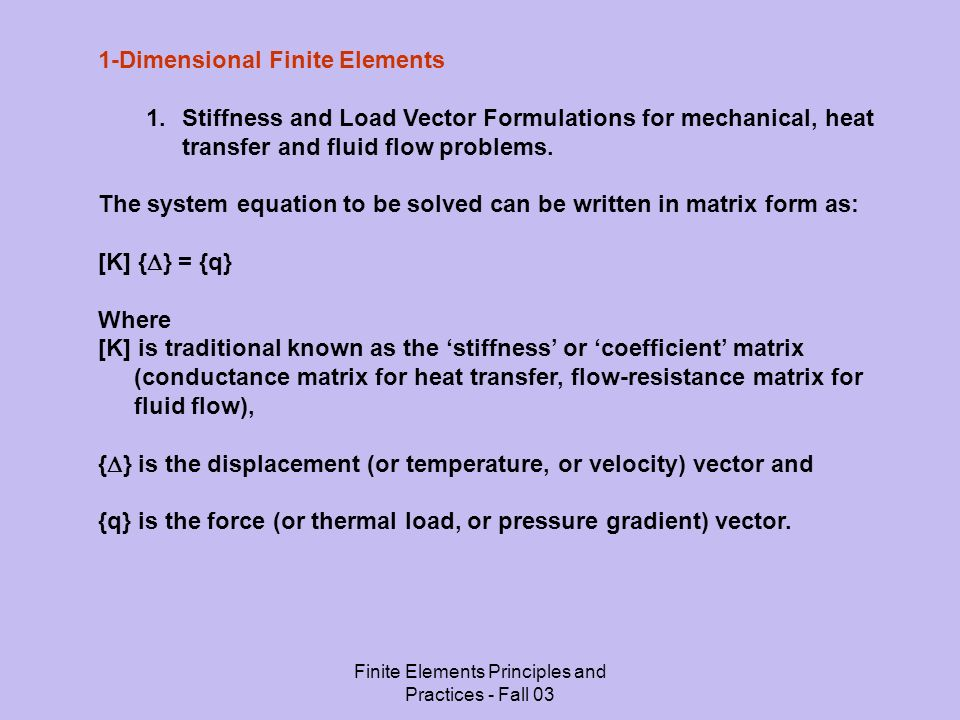 Finite Elements Principles and Practices - Fall 03 1-Dimensional Finite Elements 1.Stiffness and Load Vector Formulations for mechanical, heat transfer and fluid flow problems.