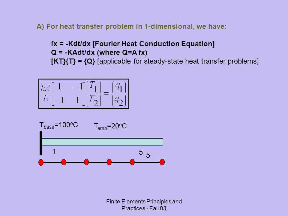 Finite Elements Principles and Practices - Fall 03 A) For heat transfer problem in 1-dimensional, we have: fx = -Kdt/dx [Fourier Heat Conduction Equation] Q = -KAdt/dx (where Q=A fx) [KT}{T} = {Q} [applicable for steady-state heat transfer problems] 1 5 T base =100 o C T amb =20 o C 5