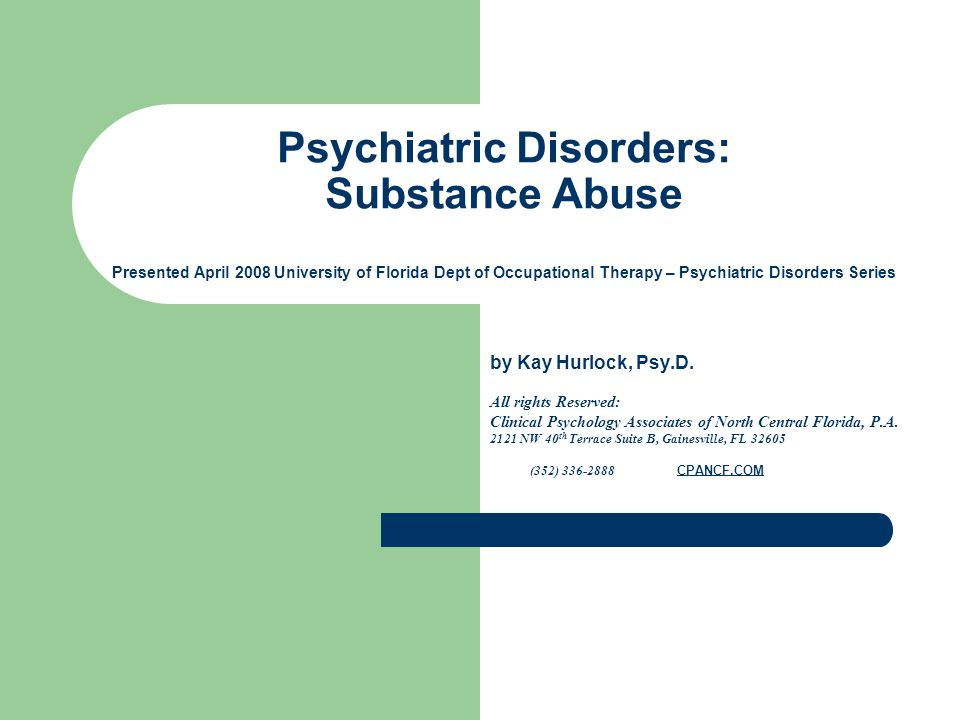 Psychiatric Disorders: Substance Abuse Presented April 2008 University of Florida Dept of Occupational Therapy – Psychiatric Disorders Series by Kay Hurlock, Psy.D.