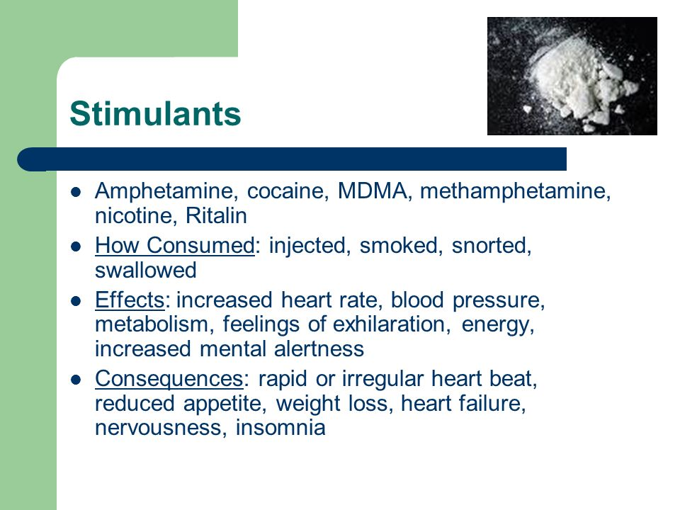 Stimulants Amphetamine, cocaine, MDMA, methamphetamine, nicotine, Ritalin How Consumed: injected, smoked, snorted, swallowed Effects: increased heart rate, blood pressure, metabolism, feelings of exhilaration, energy, increased mental alertness Consequences: rapid or irregular heart beat, reduced appetite, weight loss, heart failure, nervousness, insomnia