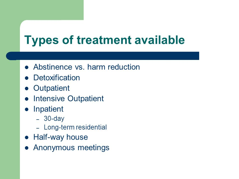 Types of treatment available Abstinence vs.