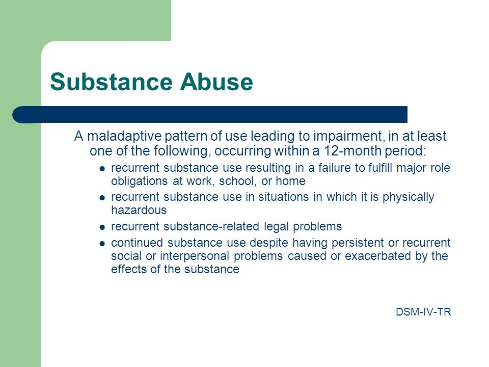 Substance Abuse A maladaptive pattern of use leading to impairment, in at least one of the following, occurring within a 12-month period: recurrent substance use resulting in a failure to fulfill major role obligations at work, school, or home recurrent substance use in situations in which it is physically hazardous recurrent substance-related legal problems continued substance use despite having persistent or recurrent social or interpersonal problems caused or exacerbated by the effects of the substance DSM-IV-TR