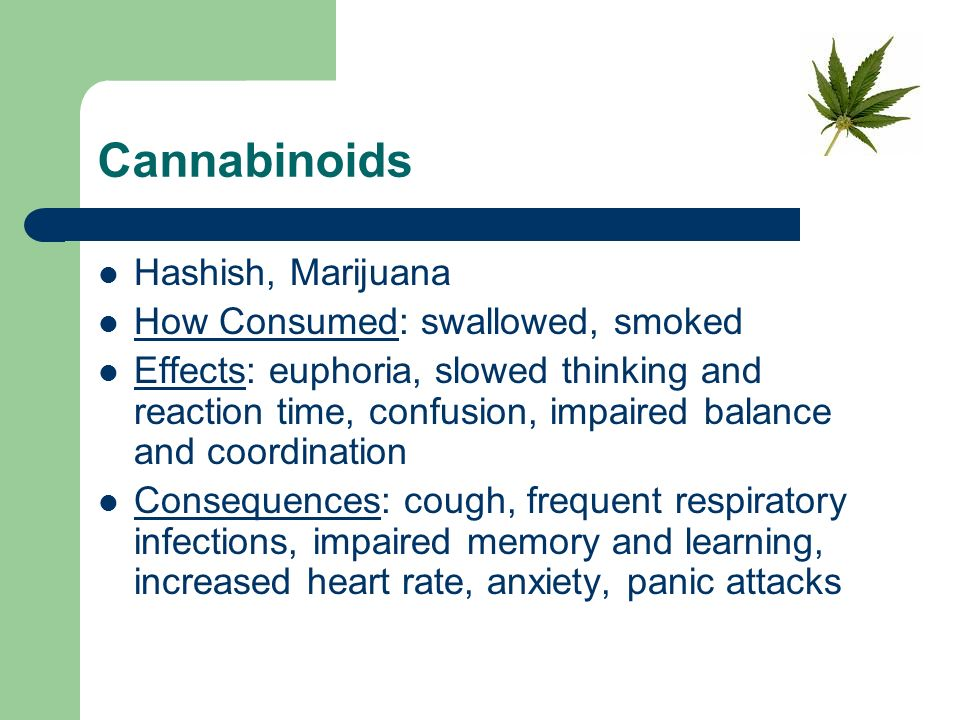 Cannabinoids Hashish, Marijuana How Consumed: swallowed, smoked Effects: euphoria, slowed thinking and reaction time, confusion, impaired balance and coordination Consequences: cough, frequent respiratory infections, impaired memory and learning, increased heart rate, anxiety, panic attacks