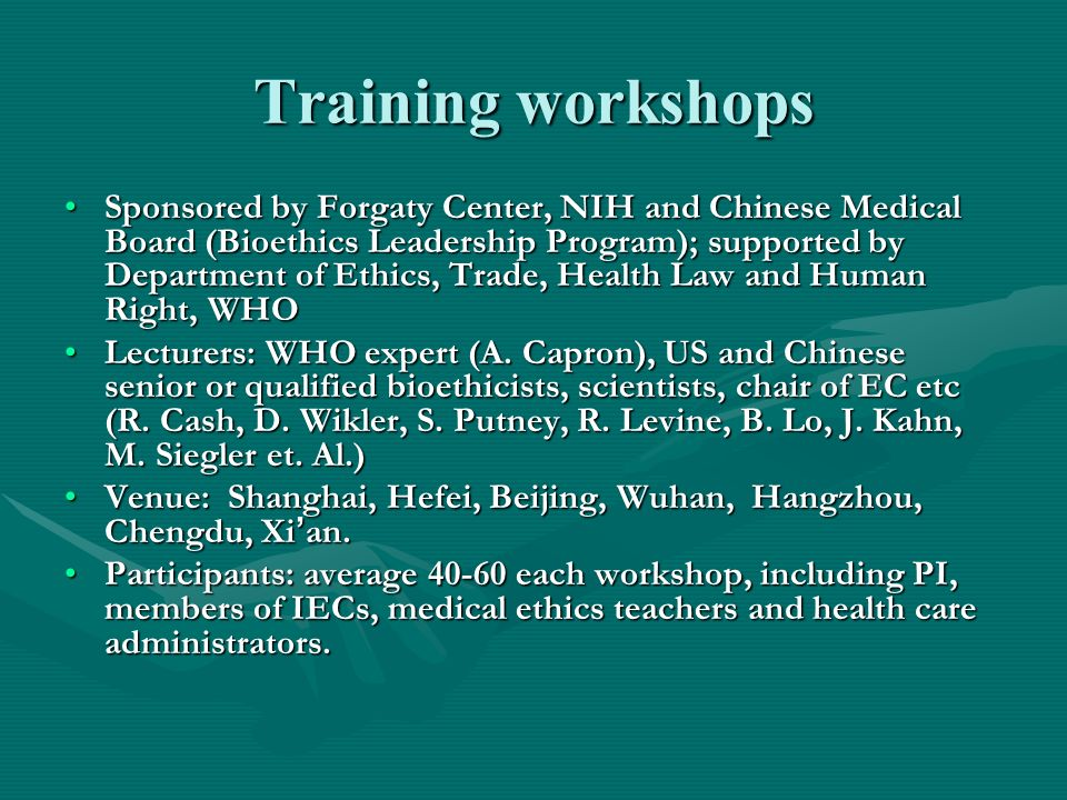 Training workshops Sponsored by Forgaty Center, NIH and Chinese Medical Board (Bioethics Leadership Program); supported by Department of Ethics, Trade, Health Law and Human Right, WHOSponsored by Forgaty Center, NIH and Chinese Medical Board (Bioethics Leadership Program); supported by Department of Ethics, Trade, Health Law and Human Right, WHO Lecturers: WHO expert (A.