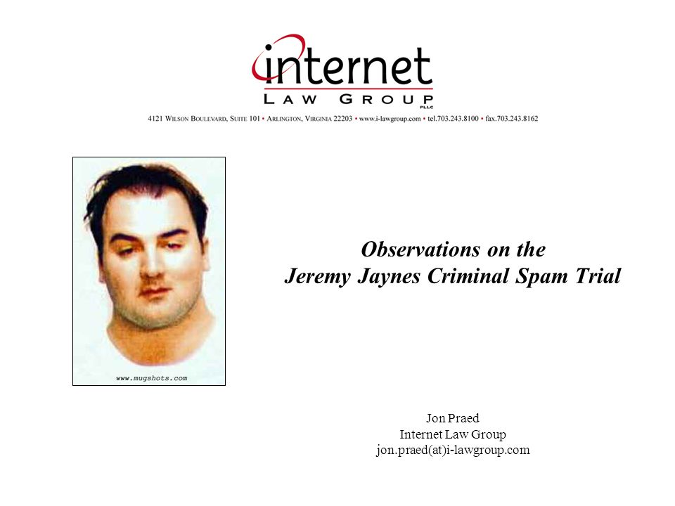 Observations on the Jeremy Jaynes Criminal Spam Trial Jon Praed Internet Law Group jon.praed(at)i-lawgroup.com