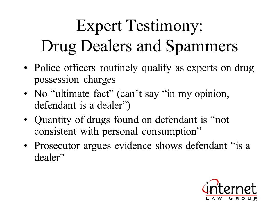 Expert Testimony: Drug Dealers and Spammers Police officers routinely qualify as experts on drug possession charges No ultimate fact (cant say in my opinion, defendant is a dealer) Quantity of drugs found on defendant is not consistent with personal consumption Prosecutor argues evidence shows defendant is a dealer