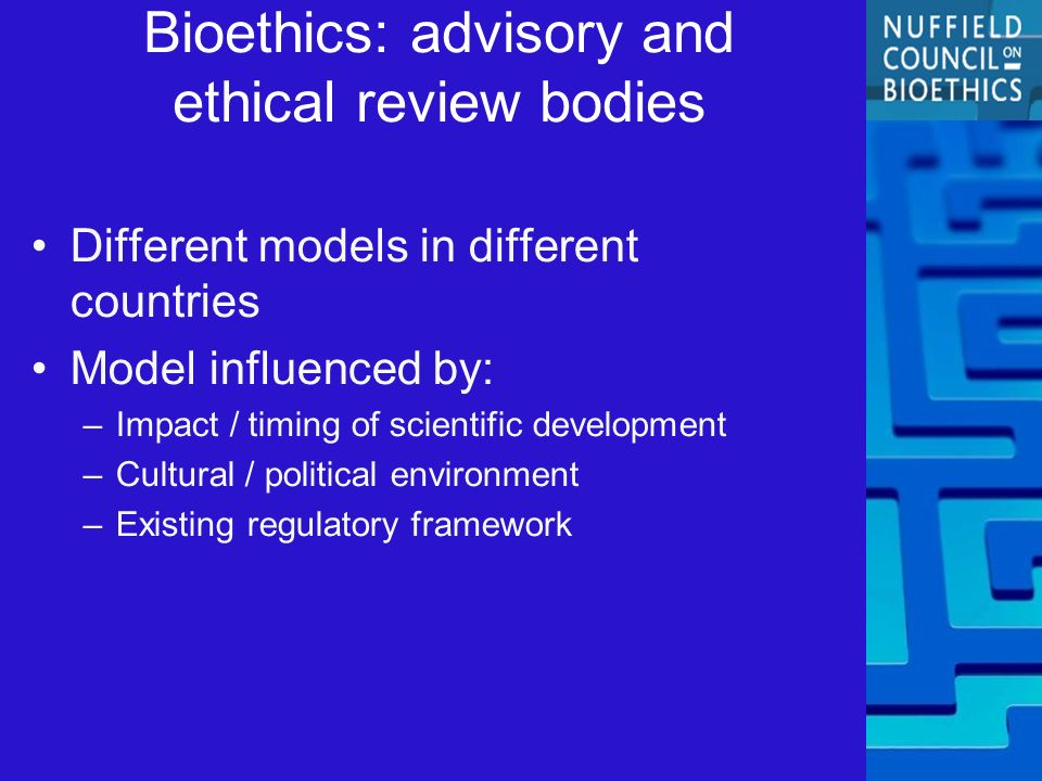 Bioethics: advisory and ethical review bodies Different models in different countries Model influenced by: –Impact / timing of scientific development –Cultural / political environment –Existing regulatory framework