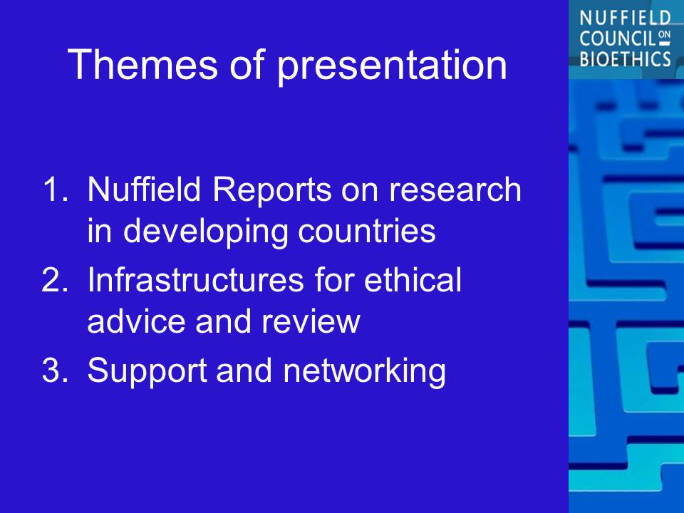 Themes of presentation 1.Nuffield Reports on research in developing countries 2.Infrastructures for ethical advice and review 3.Support and networking