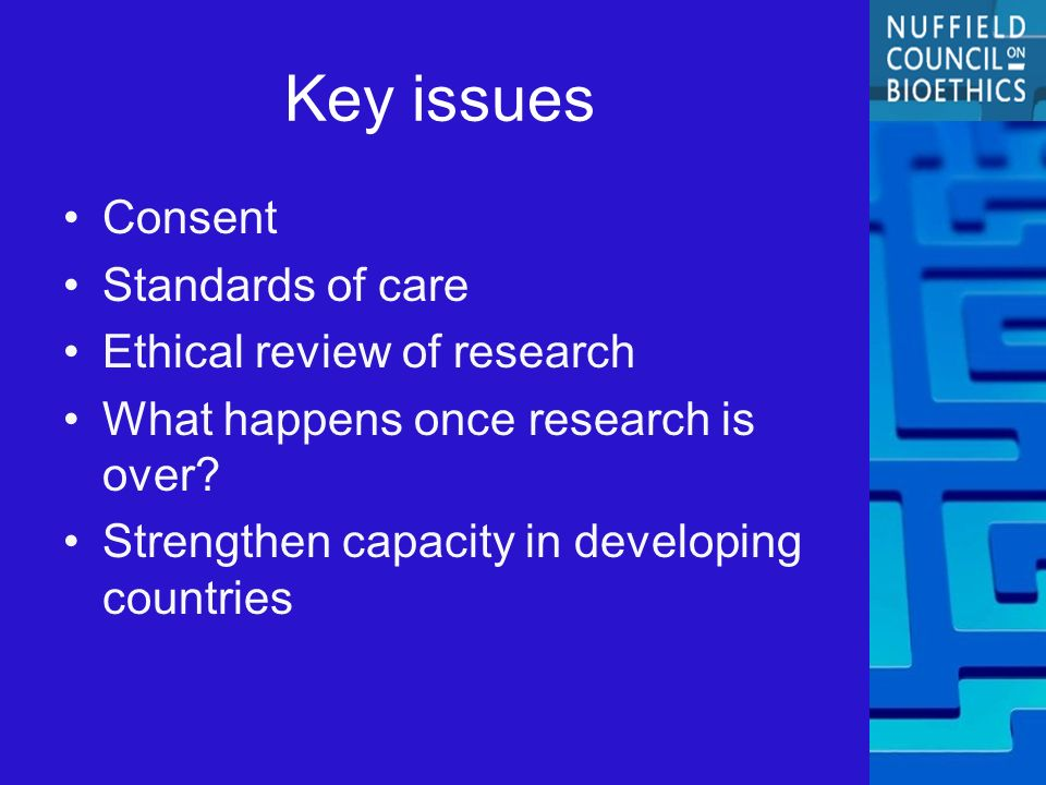 Key issues Consent Standards of care Ethical review of research What happens once research is over.