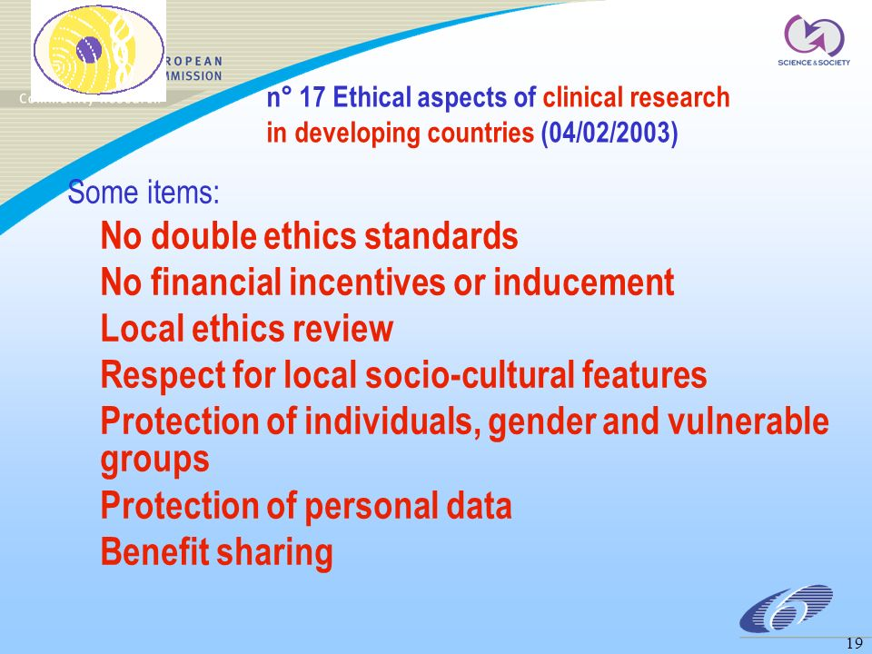 19 n° 17 Ethical aspects of clinical research in developing countries (04/02/2003) Some items: No double ethics standards No financial incentives or inducement Local ethics review Respect for local socio-cultural features Protection of individuals, gender and vulnerable groups Protection of personal data Benefit sharing