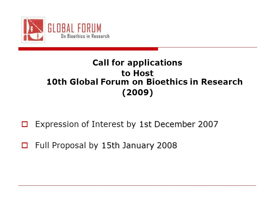 Call for applications to Host 10th Global Forum on Bioethics in Research (2009) 1st December 2007 Expression of Interest by 1st December th January 2008 Full Proposal by 15th January 2008