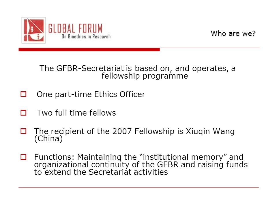 The GFBR-Secretariat is based on, and operates, a fellowship programme One part-time Ethics Officer Two full time fellows The recipient of the 2007 Fellowship is Xiuqin Wang (China) Functions: Maintaining the institutional memory and organizational continuity of the GFBR and raising funds to extend the Secretariat activities Who are we