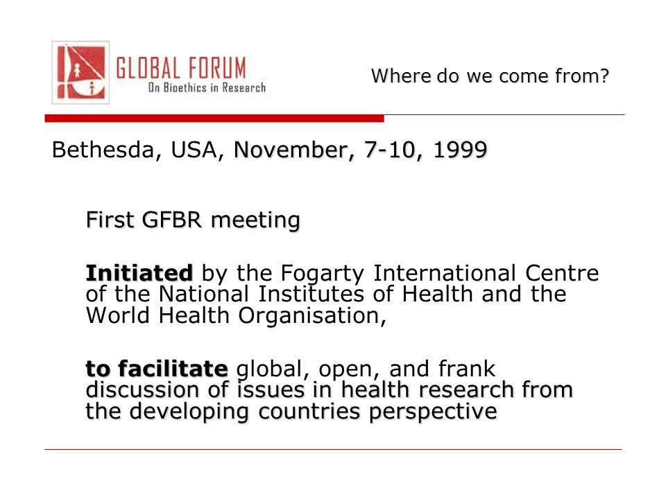 November, 7-10, 1999 Bethesda, USA, November, 7-10, 1999 First GFBR meeting Initiated Initiated by the Fogarty International Centre of the National Institutes of Health and the World Health Organisation, to facilitate discussion of issues in health research from the developing countries perspective to facilitate global, open, and frank discussion of issues in health research from the developing countries perspective Where do we come from