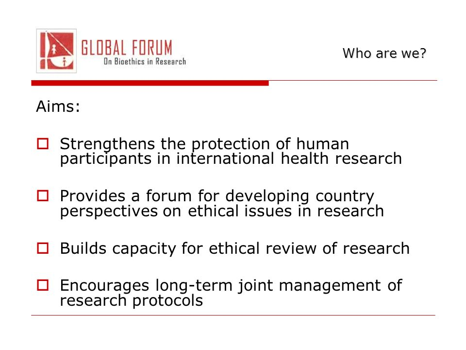Aims: Strengthens the protection of human participants in international health research Provides a forum for developing country perspectives on ethical issues in research Builds capacity for ethical review of research Encourages long-term joint management of research protocols Who are we