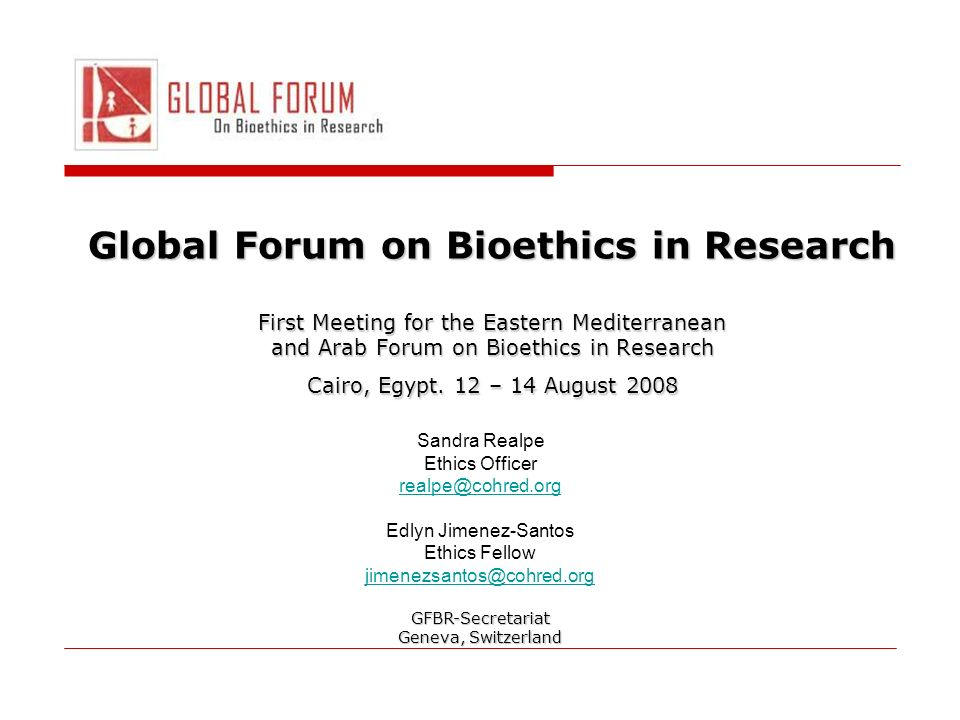 Global Forum on Bioethics in Research First Meeting for the Eastern Mediterranean and Arab Forum on Bioethics in Research Cairo, Egypt.