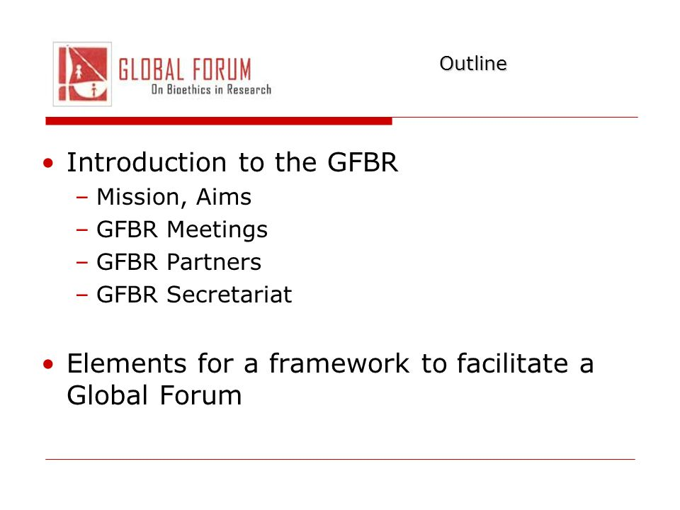Outline Introduction to the GFBR –Mission, Aims –GFBR Meetings –GFBR Partners –GFBR Secretariat Elements for a framework to facilitate a Global Forum