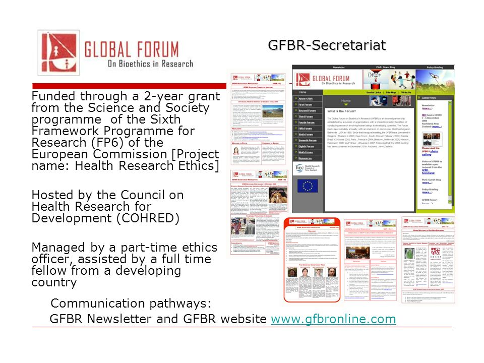 GFBR-Secretariat Funded through a 2-year grant from the Science and Society programme of the Sixth Framework Programme for Research (FP6) of the European Commission [Project name: Health Research Ethics] Hosted by the Council on Health Research for Development (COHRED) Managed by a part-time ethics officer, assisted by a full time fellow from a developing country Communication pathways: GFBR Newsletter and GFBR website