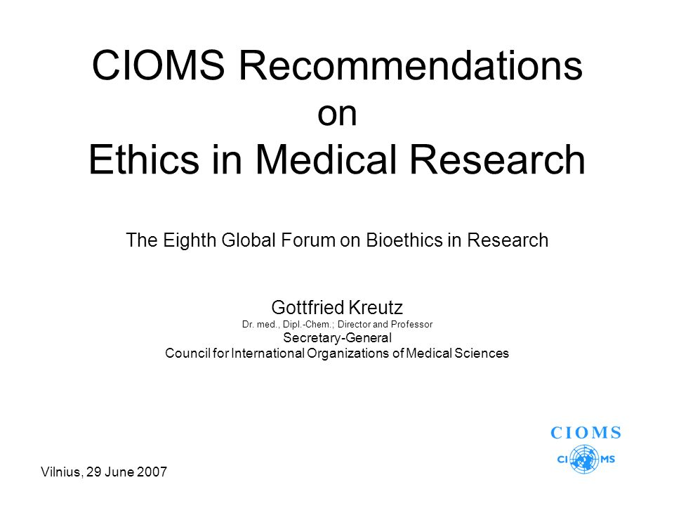 Vilnius, 29 June 2007 CIOMS Recommendations on Ethics in Medical Research The Eighth Global Forum on Bioethics in Research Gottfried Kreutz Dr.