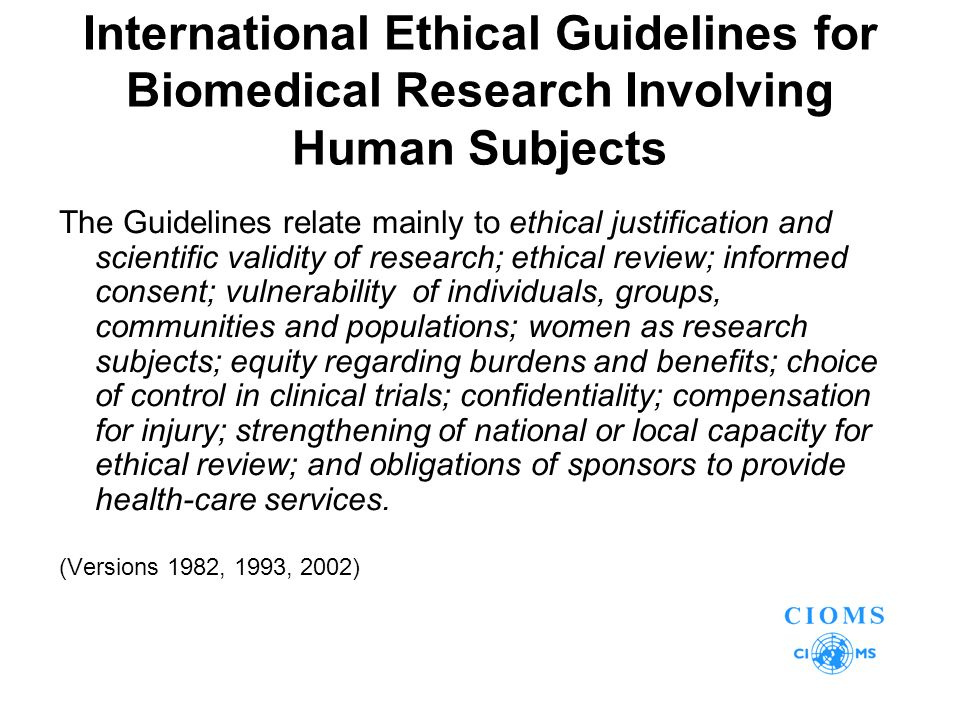 International Ethical Guidelines for Biomedical Research Involving Human Subjects The Guidelines relate mainly to ethical justification and scientific validity of research; ethical review; informed consent; vulnerability ­ of individuals, groups, communities and populations; women as research subjects; equity regarding burdens and benefits; choice of control in clinical trials; confidentiality; compensation for injury; strengthening of national or local capacity for ethical review; and obligations of sponsors to provide health-care services.