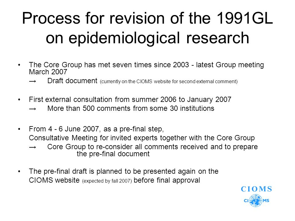 Process for revision of the 1991GL on epidemiological research The Core Group has met seven times since latest Group meeting March 2007 Draft document (currently on the CIOMS website for second external comment) First external consultation from summer 2006 to January 2007 More than 500 comments from some 30 institutions From June 2007, as a pre-final step, Consultative Meeting for invited experts together with the Core Group Core Group to re-consider all comments received and to prepare the pre-final document The pre-final draft is planned to be presented again on the CIOMS website (expected by fall 2007) before final approval