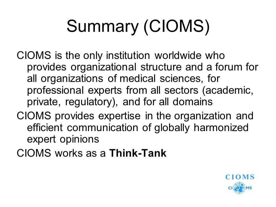 Summary (CIOMS) CIOMS is the only institution worldwide who provides organizational structure and a forum for all organizations of medical sciences, for professional experts from all sectors (academic, private, regulatory), and for all domains CIOMS provides expertise in the organization and efficient communication of globally harmonized expert opinions CIOMS works as a Think-Tank