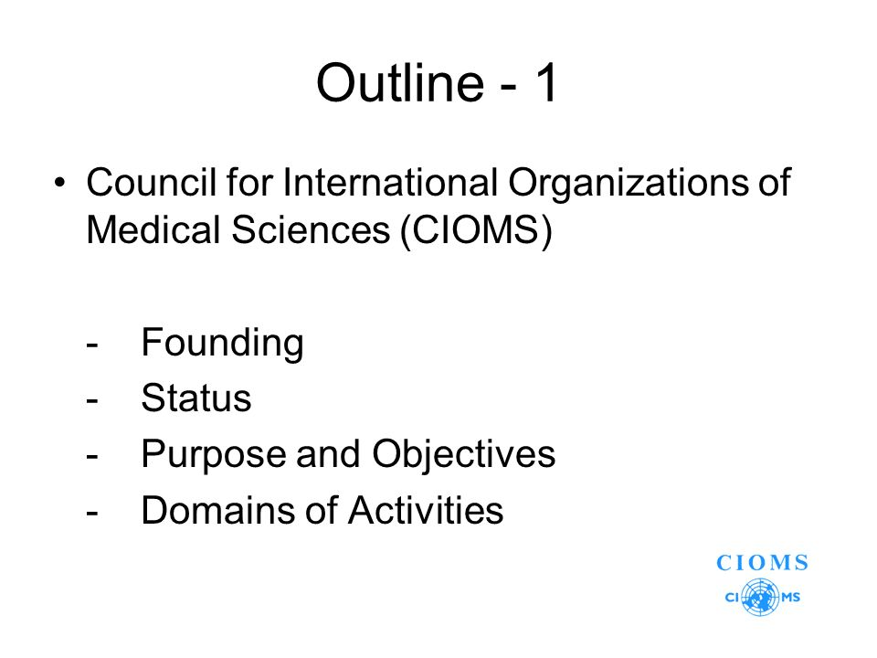 Outline - 1 Council for International Organizations of Medical Sciences (CIOMS) -Founding -Status -Purpose and Objectives -Domains of Activities