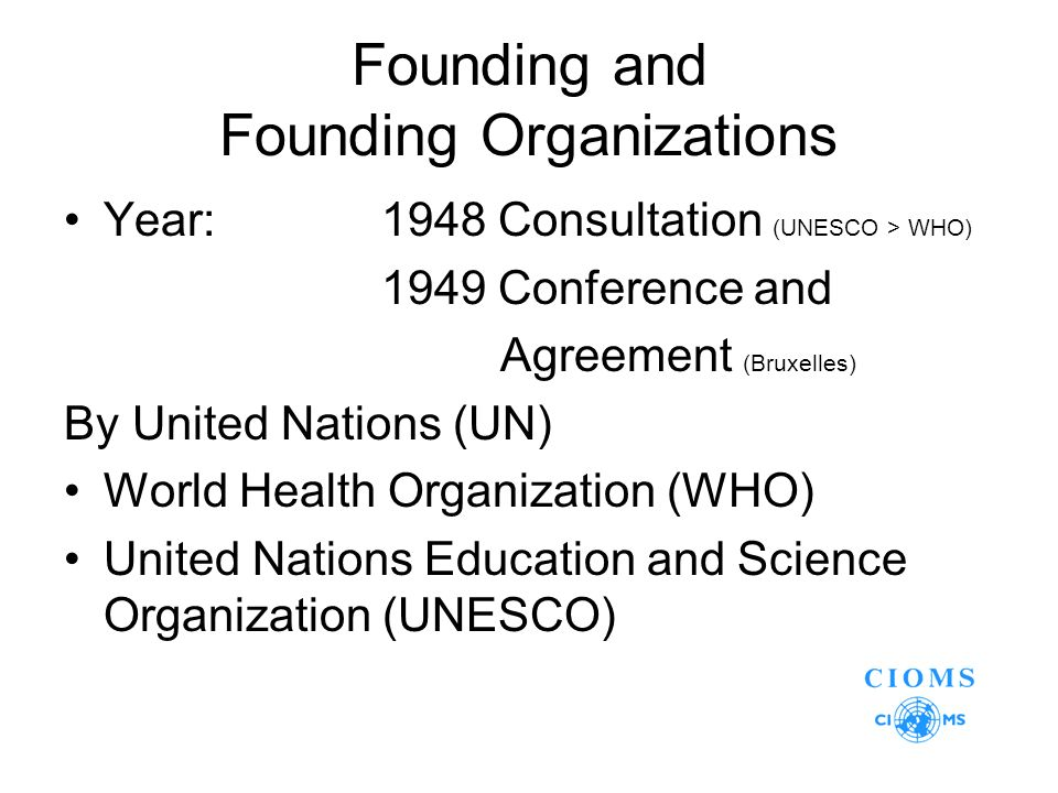 Founding and Founding Organizations Year:1948 Consultation (UNESCO > WHO) 1949 Conference and Agreement (Bruxelles) By United Nations (UN) World Health Organization (WHO) United Nations Education and Science Organization (UNESCO)