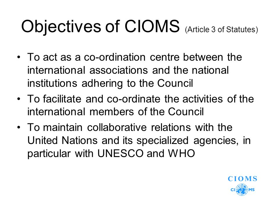 Objectives of CIOMS (Article 3 of Statutes) To act as a co-ordination centre between the international associations and the national institutions adhering to the Council To facilitate and co-ordinate the activities of the international members of the Council To maintain collaborative relations with the United Nations and its specialized agencies, in particular with UNESCO and WHO