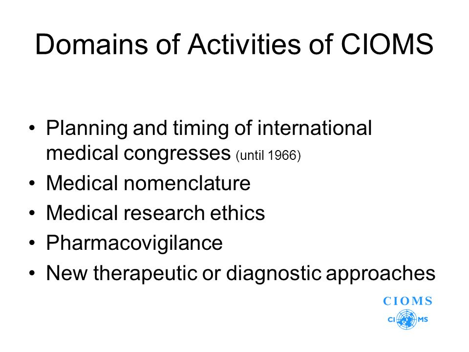 Domains of Activities of CIOMS Planning and timing of international medical congresses (until 1966) Medical nomenclature Medical research ethics Pharmacovigilance New therapeutic or diagnostic approaches