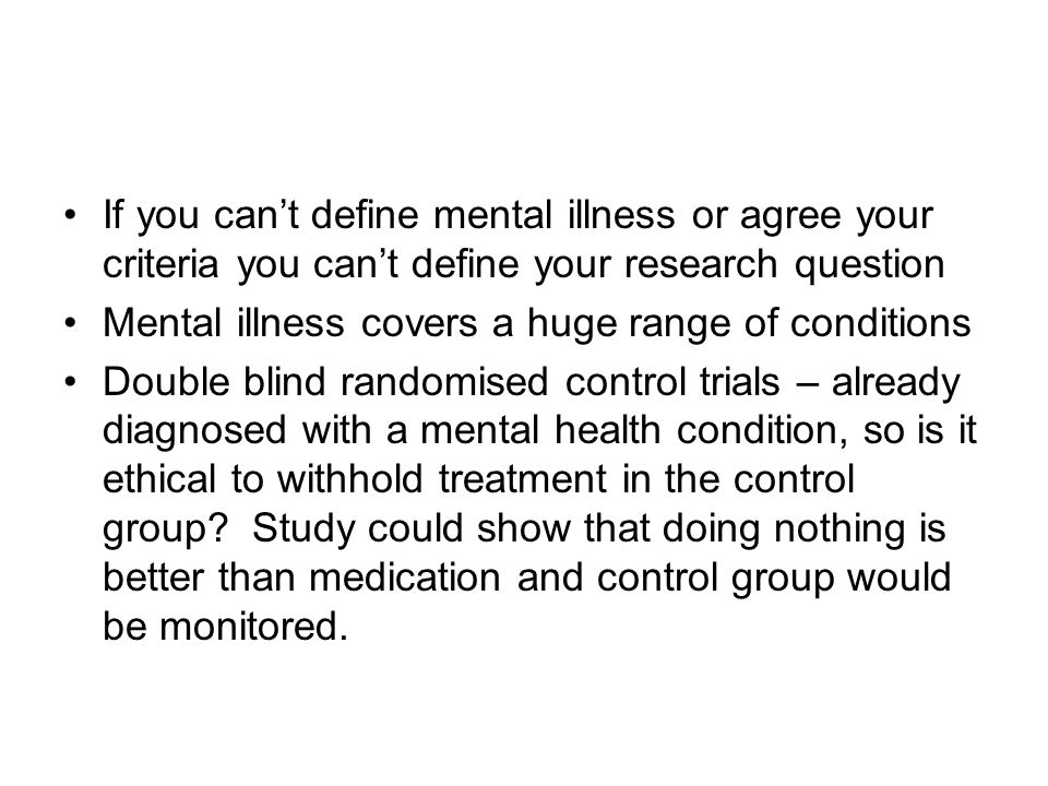 If you cant define mental illness or agree your criteria you cant define your research question Mental illness covers a huge range of conditions Double blind randomised control trials – already diagnosed with a mental health condition, so is it ethical to withhold treatment in the control group.