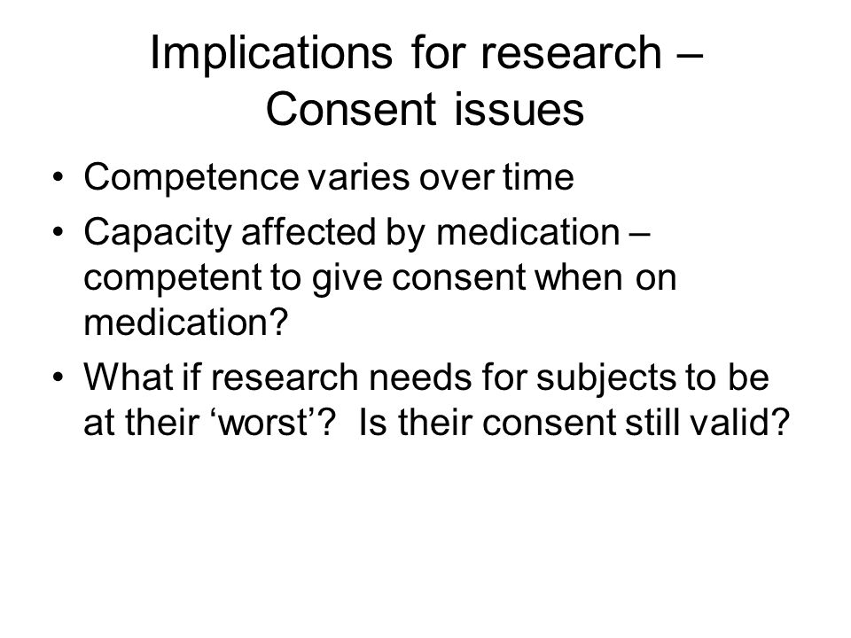 Implications for research – Consent issues Competence varies over time Capacity affected by medication – competent to give consent when on medication.