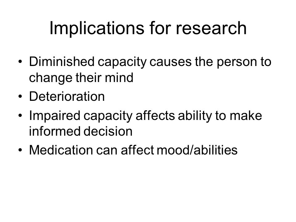 Implications for research Diminished capacity causes the person to change their mind Deterioration Impaired capacity affects ability to make informed decision Medication can affect mood/abilities
