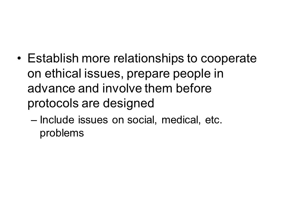 Establish more relationships to cooperate on ethical issues, prepare people in advance and involve them before protocols are designed –Include issues on social, medical, etc.