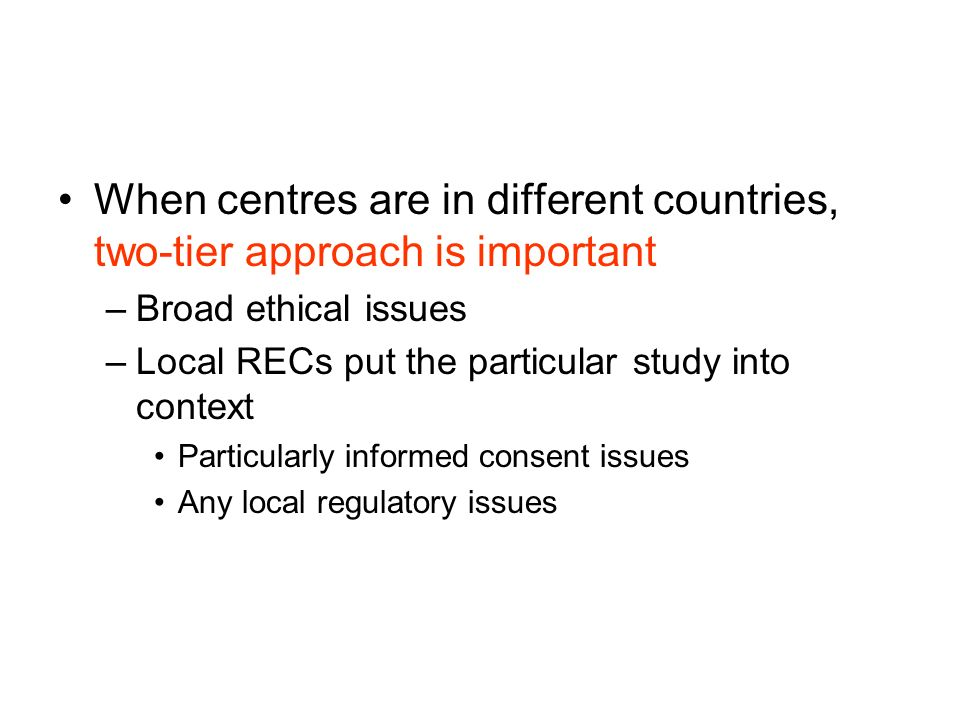 When centres are in different countries, two-tier approach is important –Broad ethical issues –Local RECs put the particular study into context Particularly informed consent issues Any local regulatory issues