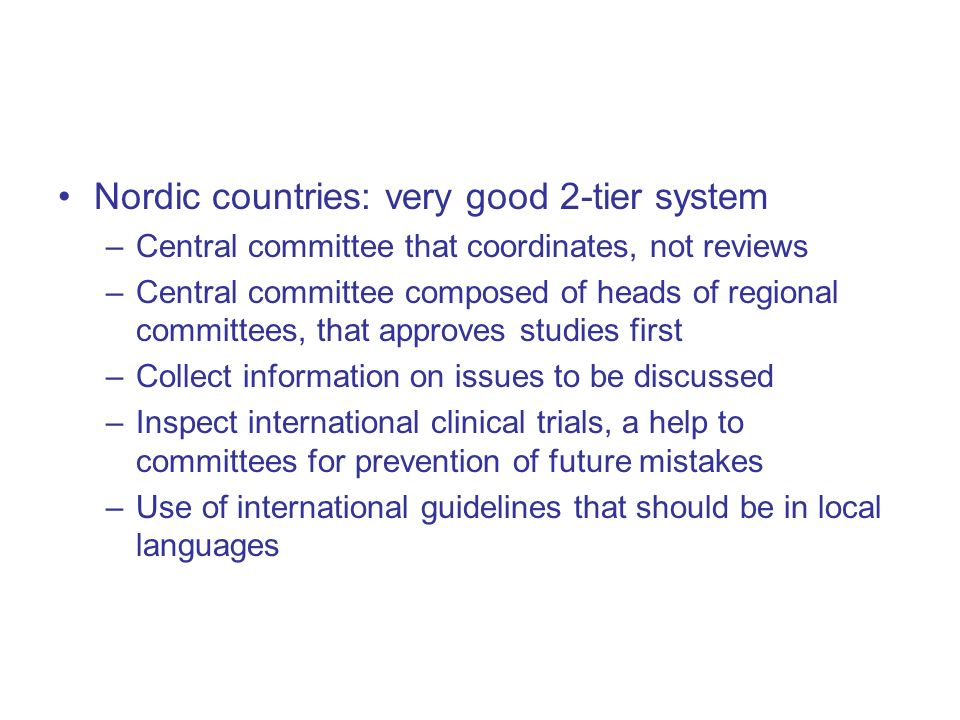 Nordic countries: very good 2-tier system –Central committee that coordinates, not reviews –Central committee composed of heads of regional committees, that approves studies first –Collect information on issues to be discussed –Inspect international clinical trials, a help to committees for prevention of future mistakes –Use of international guidelines that should be in local languages