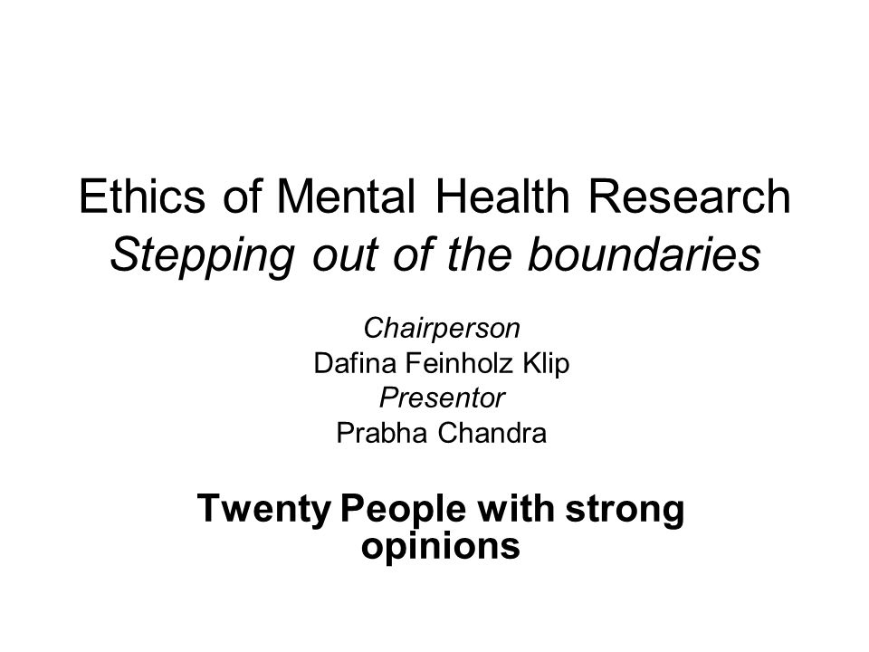Ethics of Mental Health Research Stepping out of the boundaries Chairperson Dafina Feinholz Klip Presentor Prabha Chandra Twenty People with strong opinions
