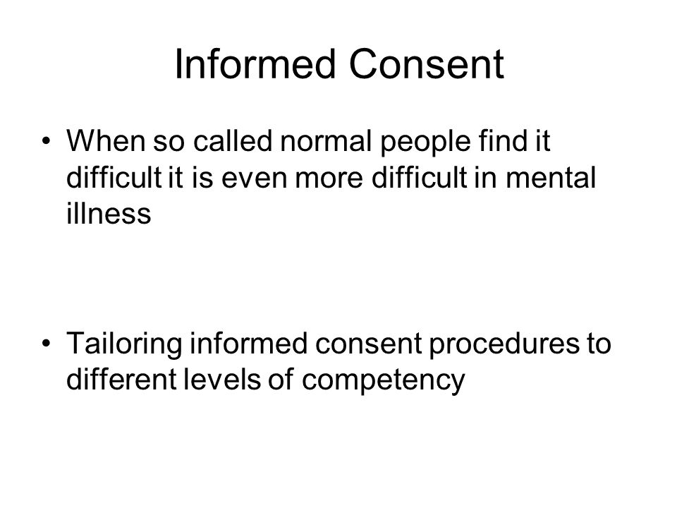Informed Consent When so called normal people find it difficult it is even more difficult in mental illness Tailoring informed consent procedures to different levels of competency