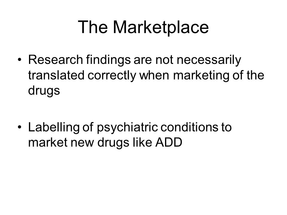 The Marketplace Research findings are not necessarily translated correctly when marketing of the drugs Labelling of psychiatric conditions to market new drugs like ADD